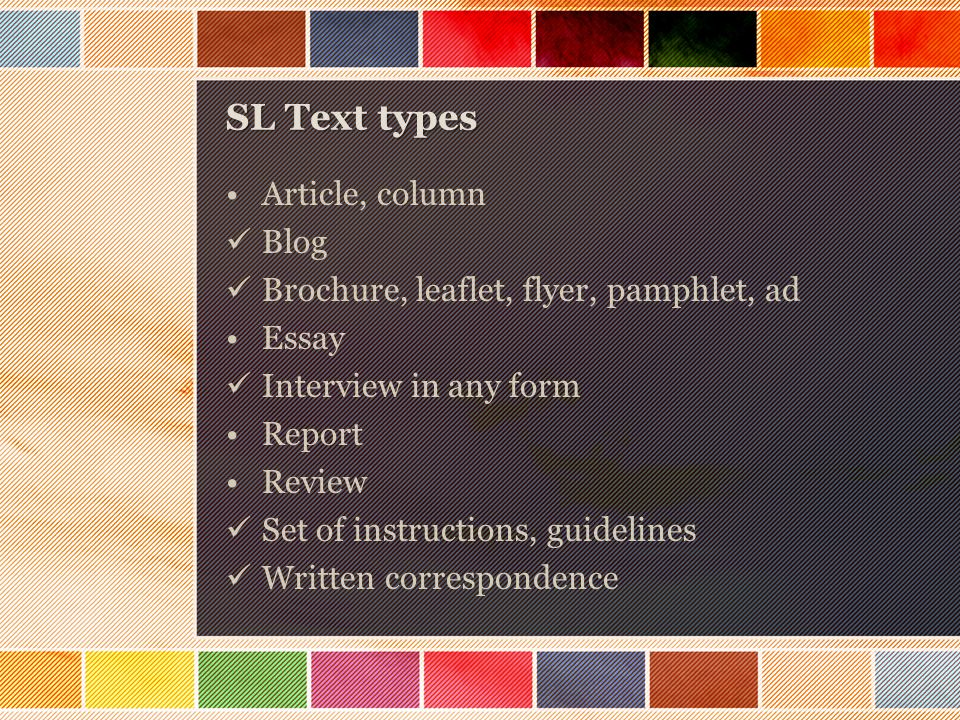 SL Text types Article, column Blog Brochure, leaflet, flyer, pamphlet, ad Essay Interview in any form Report Review Set of instructions, guidelines Written correspondence