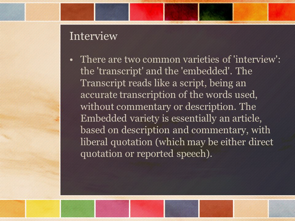 Interview There are two common varieties of interview : the transcript and the embedded .