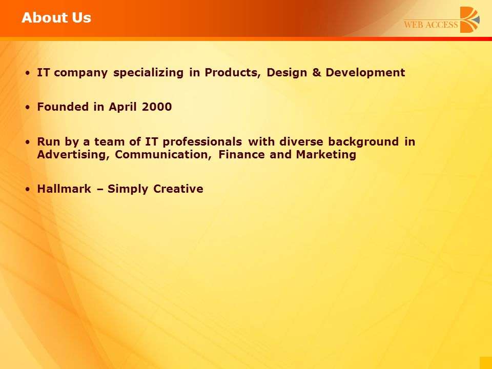 About Us IT company specializing in Products, Design & Development Founded in April 2000 Run by a team of IT professionals with diverse background in
