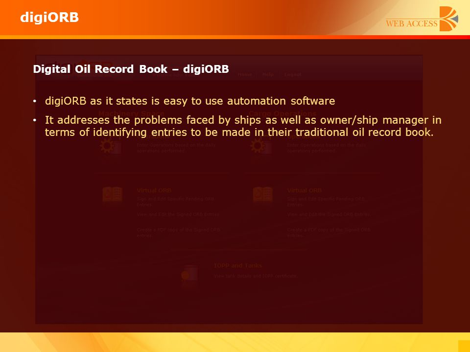 Digital Oil Record Book – digiORB digiORB as it states is easy to use automation software It addresses the problems faced by ships as well as owner/sh