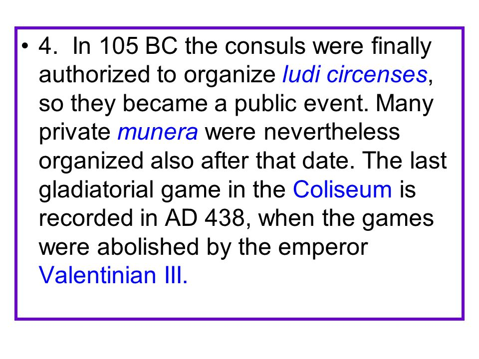 4. In 105 BC the consuls were finally authorized to organize ludi circenses, so they became a public event. Many private munera were nevertheless orga