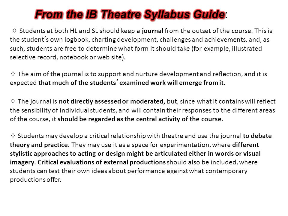 Your IB Theatre JOURNAL could contain the following section/areas: 1) JOURNALLING: sequential recording of observations; findings; feelings.