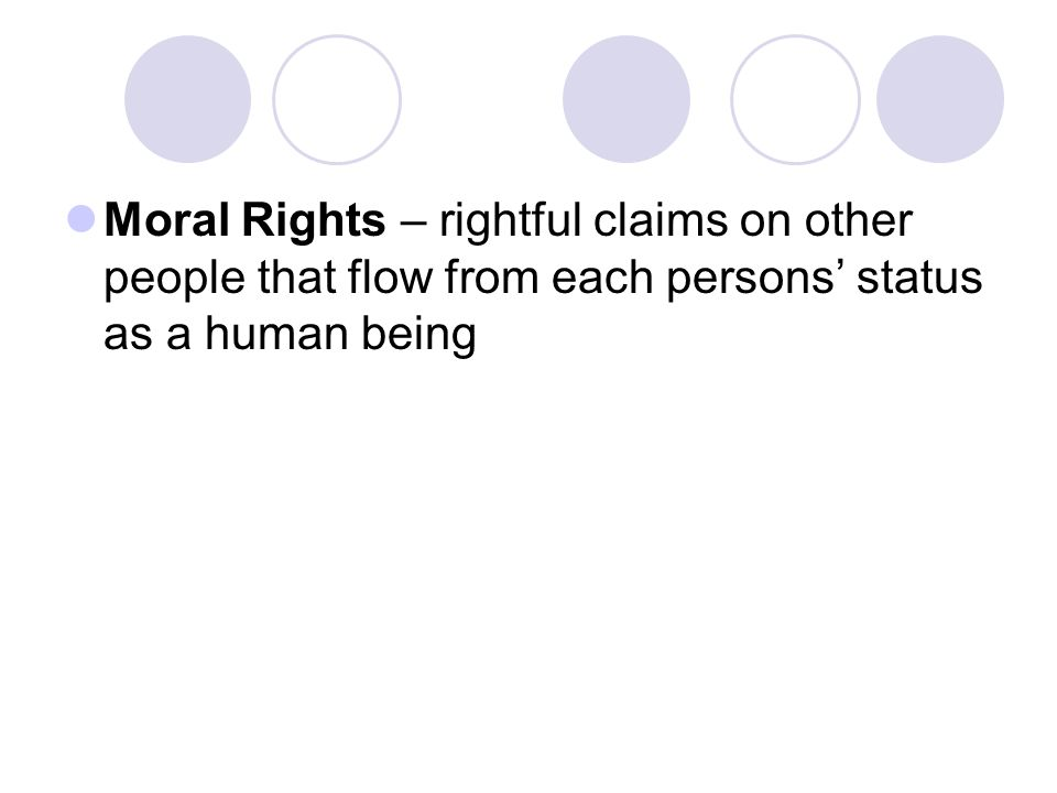 Moral Rights – rightful claims on other people that flow from each persons' status as a human being