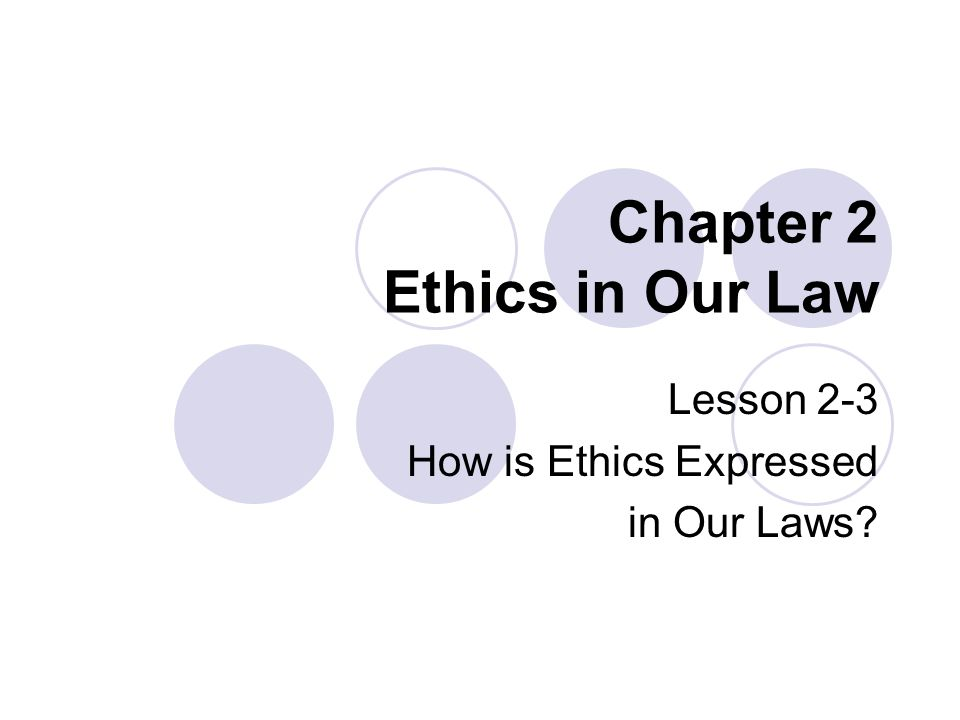 Chapter 2 Ethics in Our Law Lesson 2-3 How is Ethics Expressed in Our Laws?