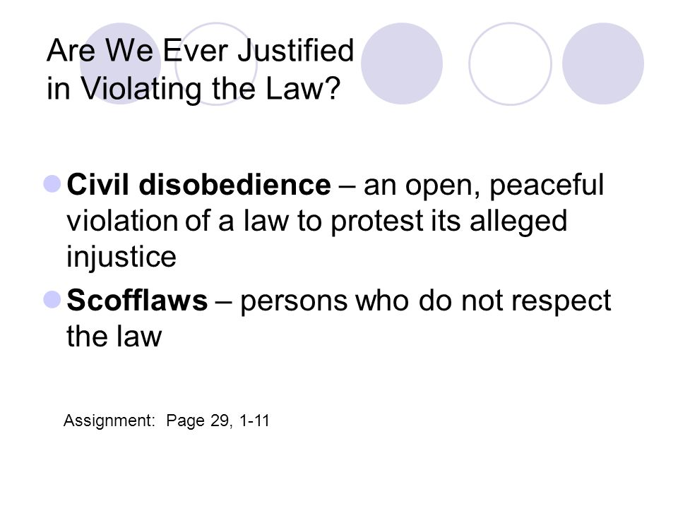 Are We Ever Justified in Violating the Law? Civil disobedience – an open, peaceful violation of a law to protest its alleged injustice Scofflaws – per