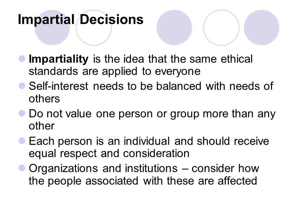 Impartial Decisions Impartiality is the idea that the same ethical standards are applied to everyone Self-interest needs to be balanced with needs of