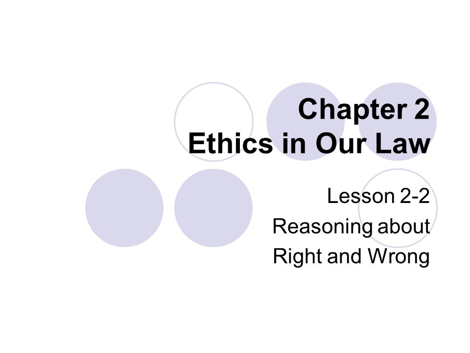 Chapter 2 Ethics in Our Law Lesson 2-2 Reasoning about Right and Wrong