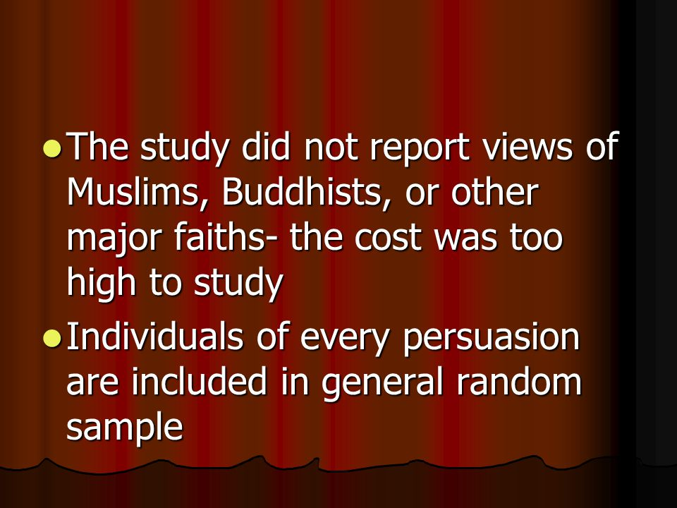 The study did not report views of Muslims, Buddhists, or other major faiths- the cost was too high to study The study did not report views of Muslims, Buddhists, or other major faiths- the cost was too high to study Individuals of every persuasion are included in general random sample Individuals of every persuasion are included in general random sample