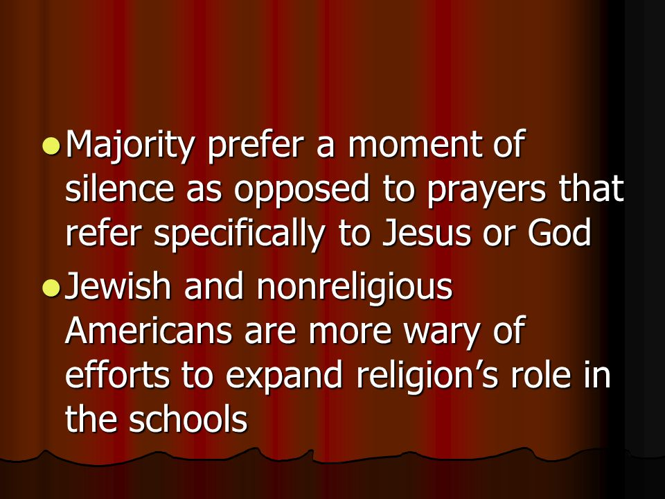 Majority prefer a moment of silence as opposed to prayers that refer specifically to Jesus or God Majority prefer a moment of silence as opposed to prayers that refer specifically to Jesus or God Jewish and nonreligious Americans are more wary of efforts to expand religion's role in the schools Jewish and nonreligious Americans are more wary of efforts to expand religion's role in the schools
