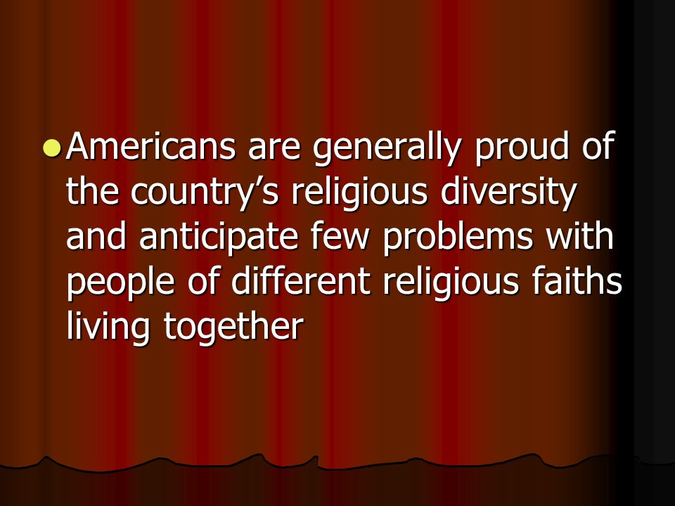 Americans are generally proud of the country's religious diversity and anticipate few problems with people of different religious faiths living together Americans are generally proud of the country's religious diversity and anticipate few problems with people of different religious faiths living together
