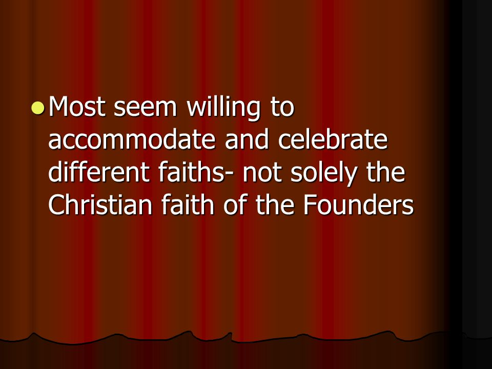 Most seem willing to accommodate and celebrate different faiths- not solely the Christian faith of the Founders Most seem willing to accommodate and celebrate different faiths- not solely the Christian faith of the Founders