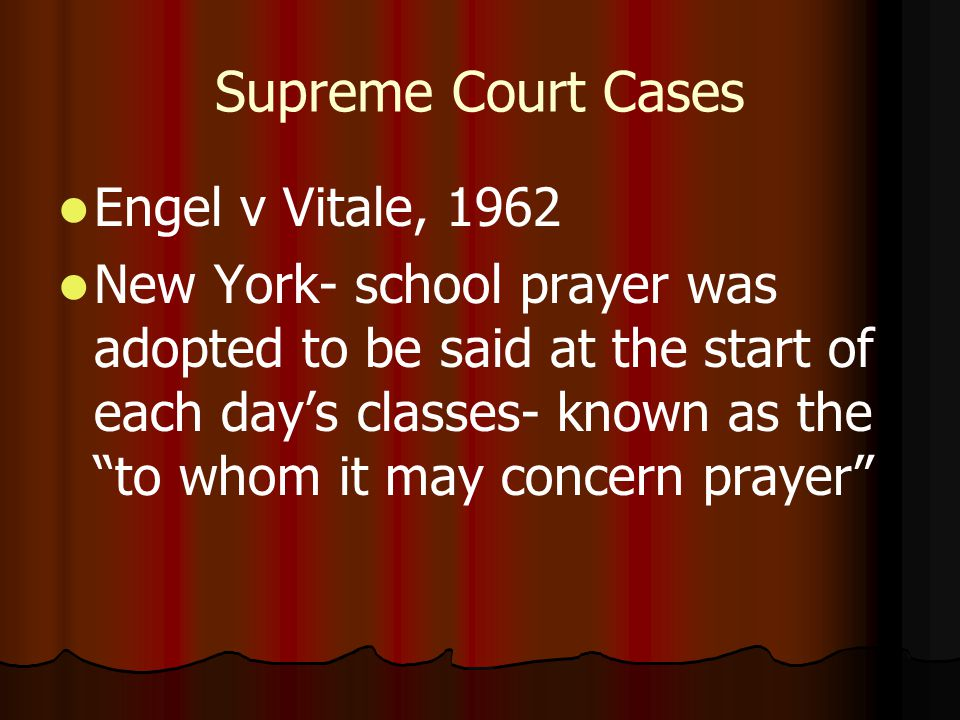 Supreme Court Cases Engel v Vitale, 1962 New York- school prayer was adopted to be said at the start of each day's classes- known as the to whom it may concern prayer