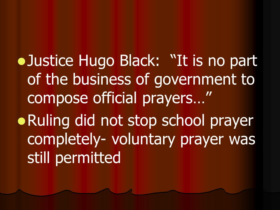 Justice Hugo Black: It is no part of the business of government to compose official prayers… Ruling did not stop school prayer completely- voluntary prayer was still permitted