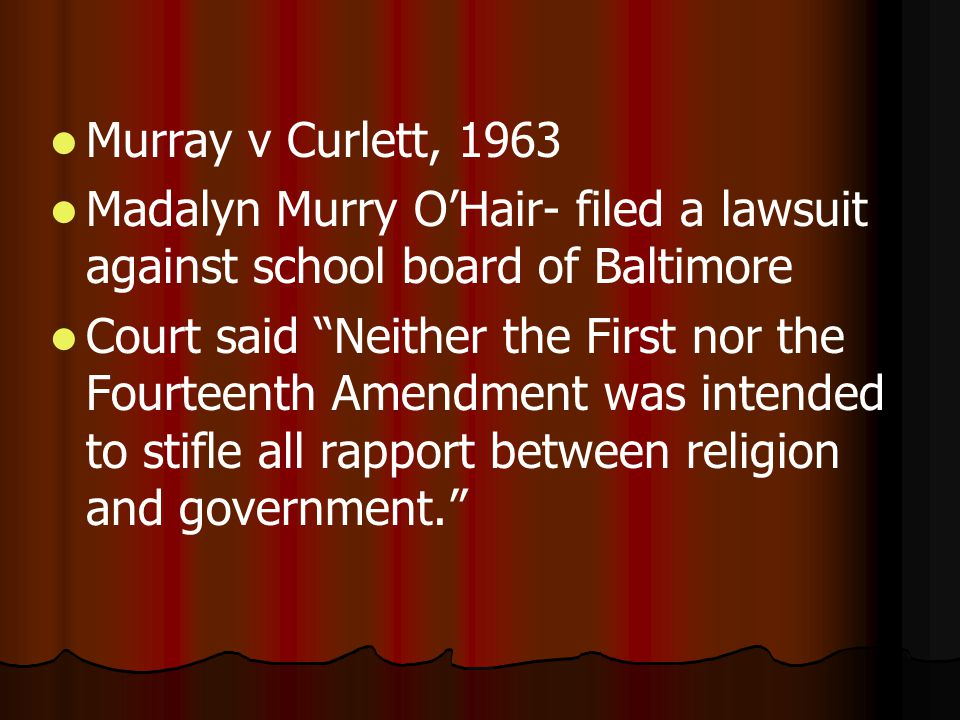 Murray v Curlett, 1963 Madalyn Murry O'Hair- filed a lawsuit against school board of Baltimore Court said Neither the First nor the Fourteenth Amendment was intended to stifle all rapport between religion and government.