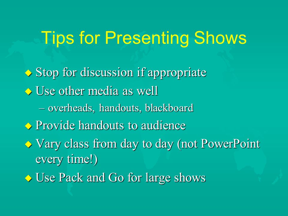 """Tips for Presenting Shows u Know your content u Have """"Handout"""" or outline nearby u Try not to get ahead of your slides u Use a cordless mouse so you a"""