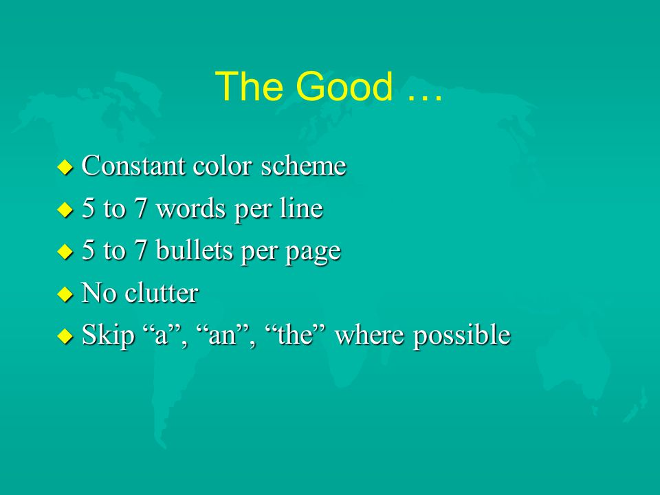 The Good … u Constant color scheme u 5 to 7 words per line u 5 to 7 bullets per page u No clutter u Skip a , an , the where possible
