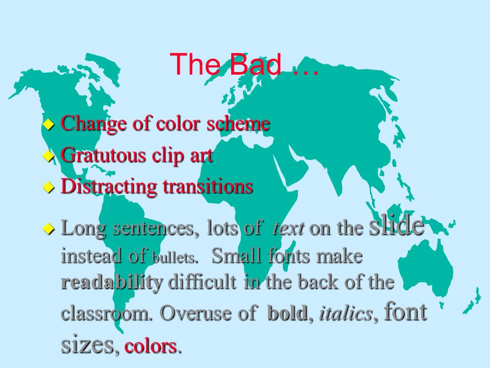 The Bad … u Change of color scheme u Gratutous clip art u Distracting transitions u Long sentences, lots of text on the slide instead of bullets.