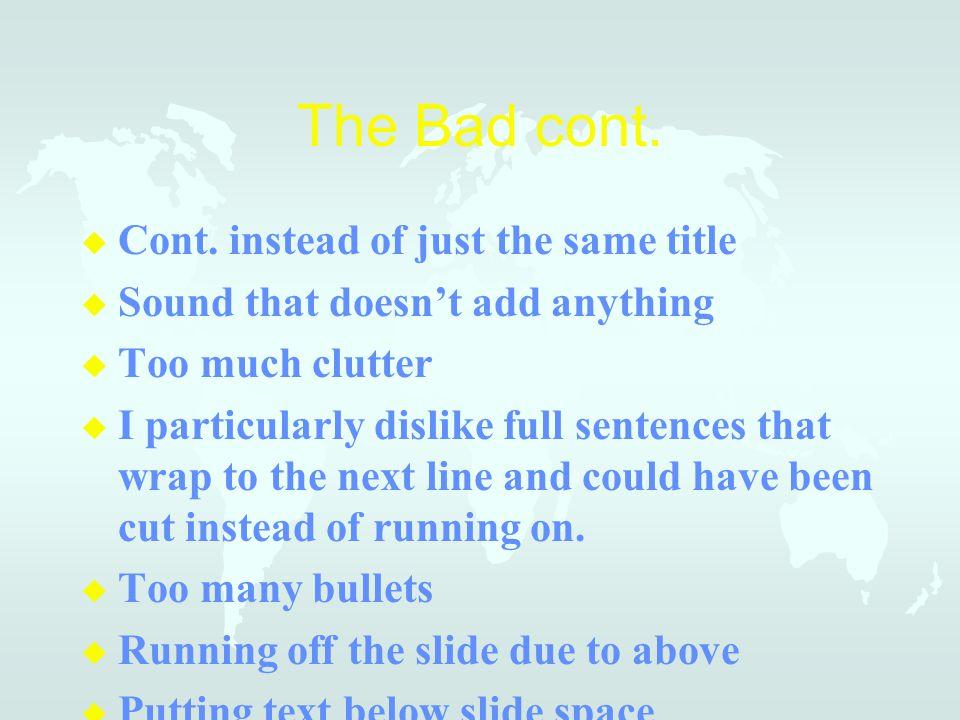 The Bad … u Change of color scheme u Gratutous clip art u Distracting transitions u Long sentences, lots of text on the slide instead of bullets. Smal