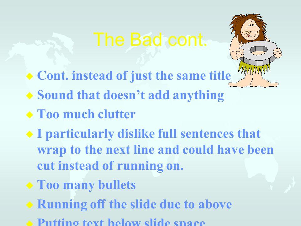 The Bad cont. u u Cont. instead of just the same title u u Sound that doesn't add anything u u Too much clutter u u I particularly dislike full senten