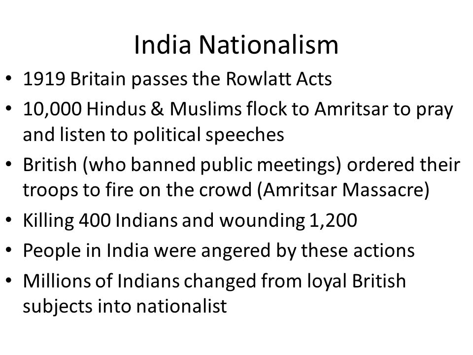India Nationalism 1919 Britain passes the Rowlatt Acts 10,000 Hindus & Muslims flock to Amritsar to pray and listen to political speeches British (who