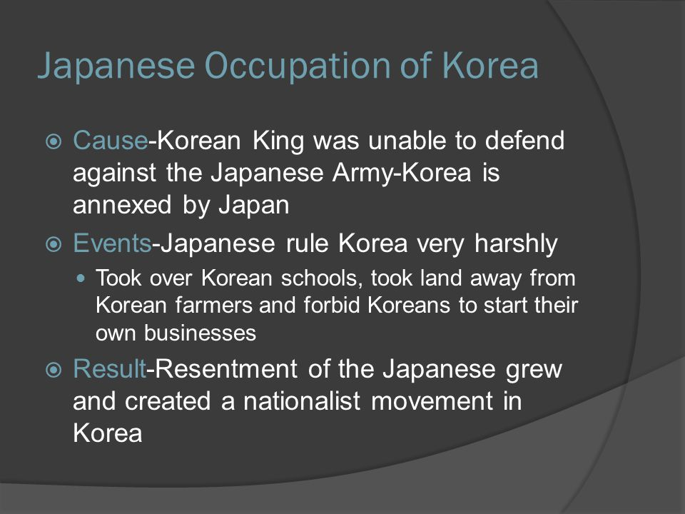Japanese Occupation of Korea  Cause-Korean King was unable to defend against the Japanese Army-Korea is annexed by Japan  Events-Japanese rule Korea very harshly Took over Korean schools, took land away from Korean farmers and forbid Koreans to start their own businesses  Result-Resentment of the Japanese grew and created a nationalist movement in Korea