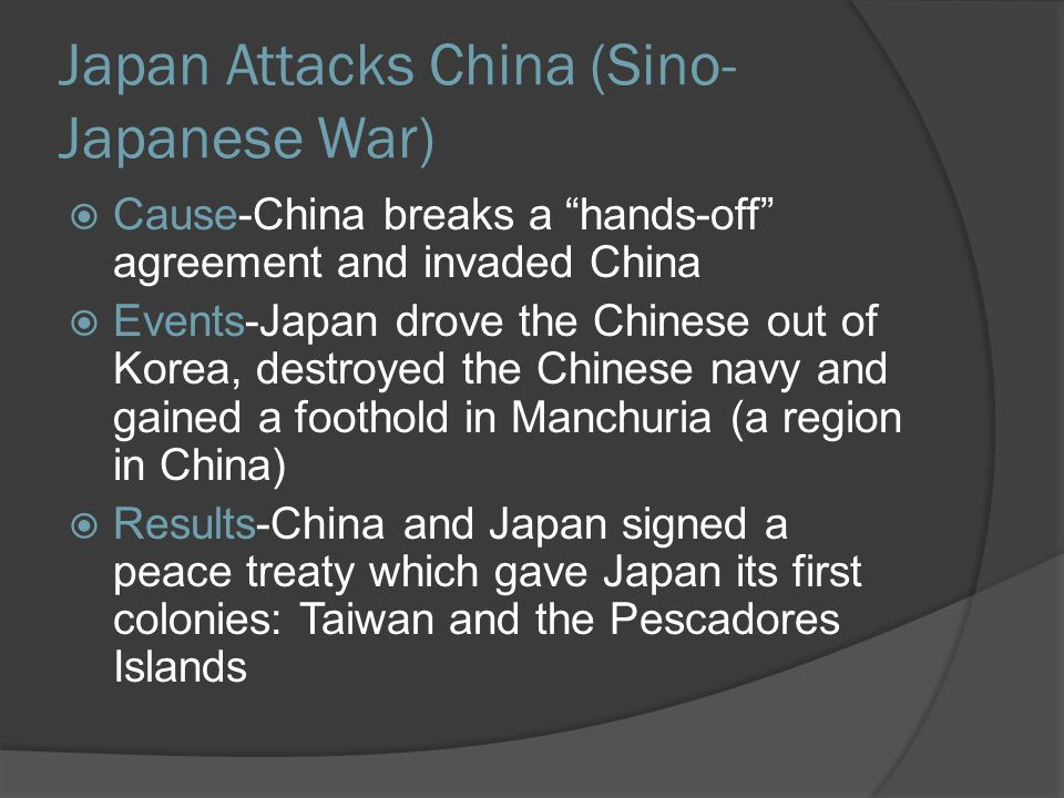 Japan Attacks China (Sino- Japanese War)  Cause-China breaks a hands-off agreement and invaded China  Events-Japan drove the Chinese out of Korea, destroyed the Chinese navy and gained a foothold in Manchuria (a region in China)  Results-China and Japan signed a peace treaty which gave Japan its first colonies: Taiwan and the Pescadores Islands