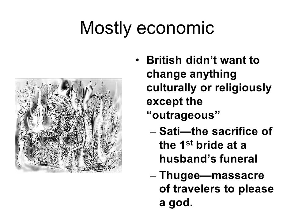 "Mostly economic British didn't want to change anything culturally or religiously except the ""outrageous"" –Sati—the sacrifice of the 1 st bride at a hu"