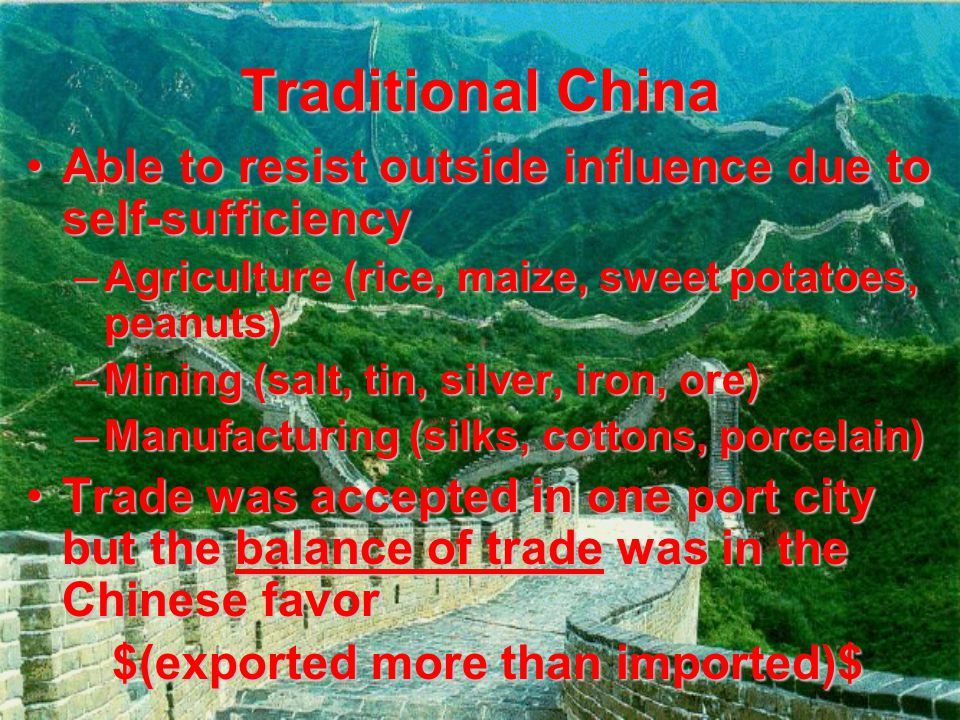 Traditional China Able to resist outside influence due to self-sufficiencyAble to resist outside influence due to self-sufficiency –Agriculture (rice,