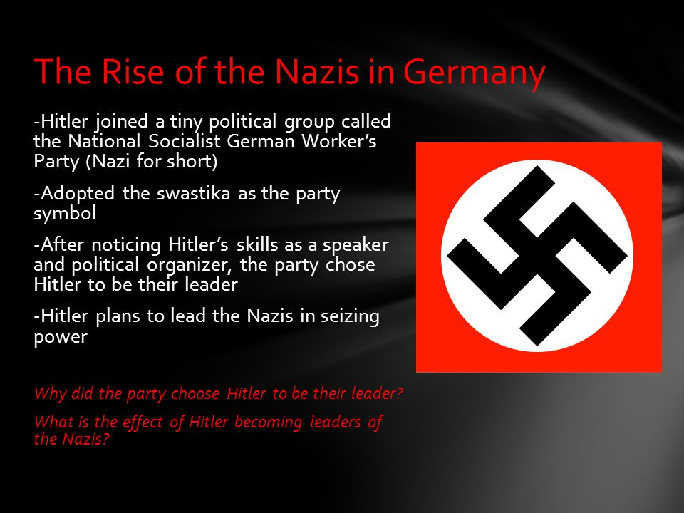 -Hitler joined a tiny political group called the National Socialist German Worker's Party (Nazi for short) -Adopted the swastika as the party symbol -
