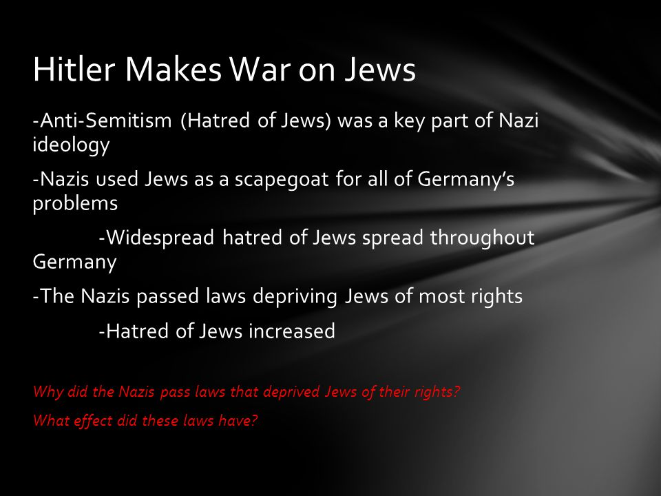 -Anti-Semitism (Hatred of Jews) was a key part of Nazi ideology -Nazis used Jews as a scapegoat for all of Germany's problems -Widespread hatred of Je
