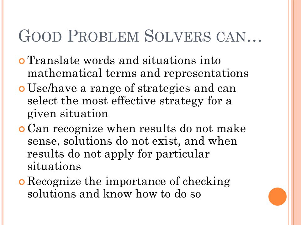 G OOD P ROBLEM S OLVERS CAN … Translate words and situations into mathematical terms and representations Use/have a range of strategies and can select the most effective strategy for a given situation Can recognize when results do not make sense, solutions do not exist, and when results do not apply for particular situations Recognize the importance of checking solutions and know how to do so