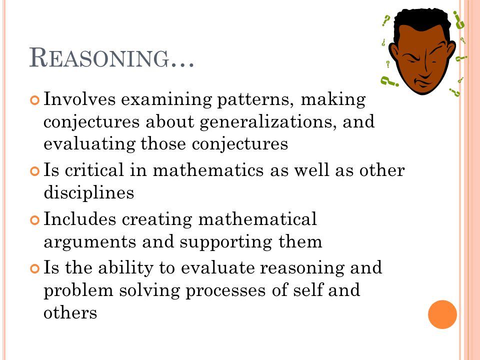 R EASONING … Involves examining patterns, making conjectures about generalizations, and evaluating those conjectures Is critical in mathematics as well as other disciplines Includes creating mathematical arguments and supporting them Is the ability to evaluate reasoning and problem solving processes of self and others