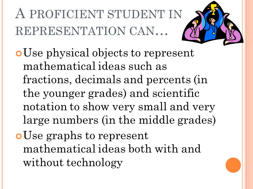 A PROFICIENT STUDENT IN REPRESENTATION CAN … Use physical objects to represent mathematical ideas such as fractions, decimals and percents (in the younger grades) and scientific notation to show very small and very large numbers (in the middle grades) Use graphs to represent mathematical ideas both with and without technology