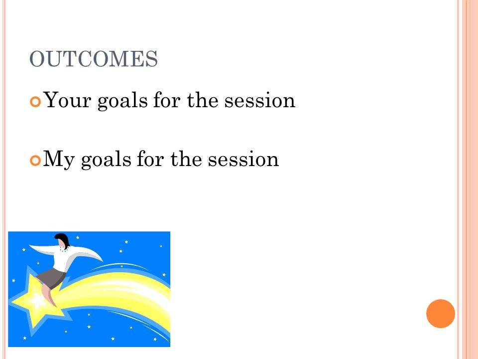 OUTCOMES Your goals for the session My goals for the session