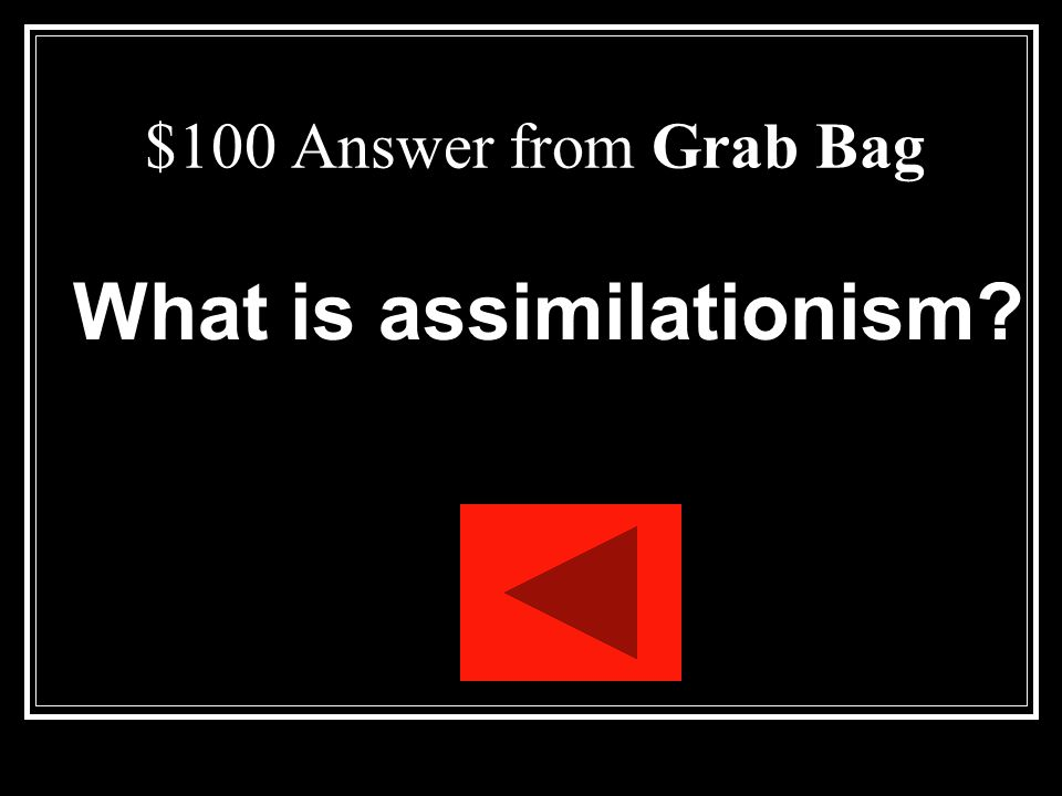 $100 Question from Grab Bag This act one word is defined as: the process of a minority group being absorbed into the majority culture.