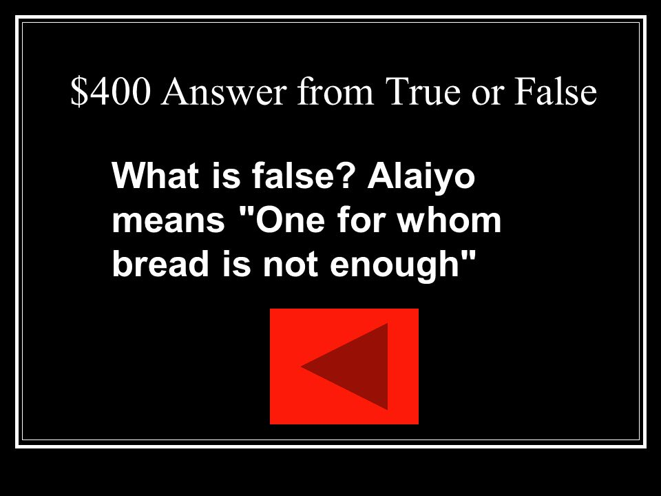 $400 Question from True or False Alaiyo, Asagai s nickname for Beneatha, means One for whom books are not enough
