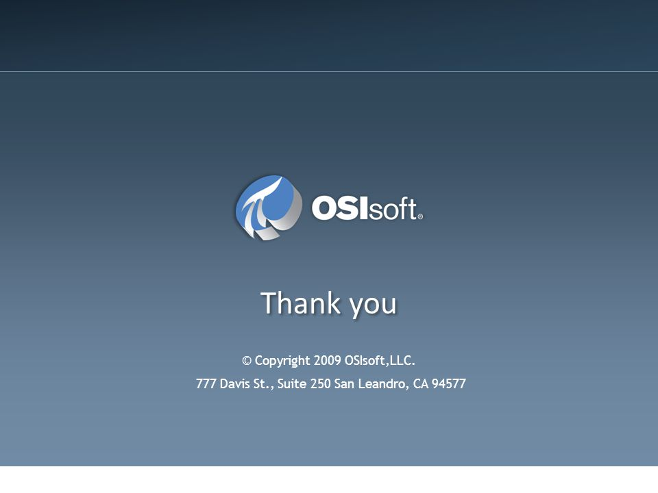 Thank you © Copyright 2009 OSIsoft,LLC. 777 Davis St., Suite 250 San Leandro, CA 94577