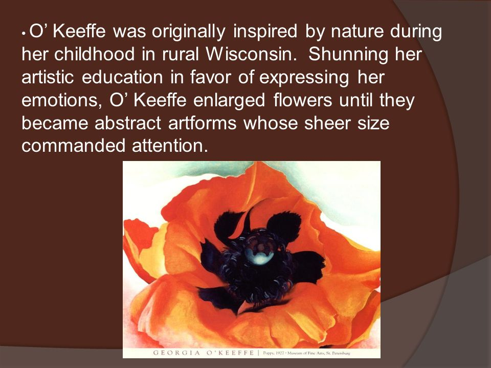 O' Keeffe was originally inspired by nature during her childhood in rural Wisconsin. Shunning her artistic education in favor of expressing her emotio