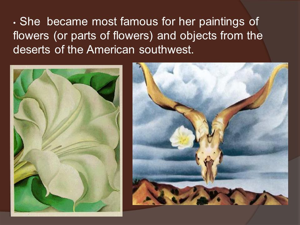 She became most famous for her paintings of flowers (or parts of flowers) and objects from the deserts of the American southwest.