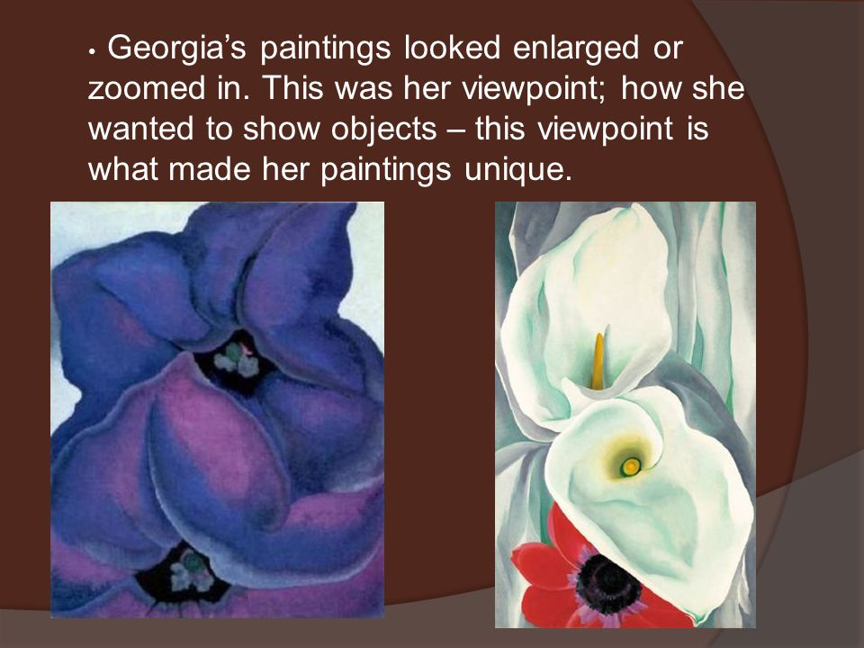 Georgia's paintings looked enlarged or zoomed in. This was her viewpoint; how she wanted to show objects – this viewpoint is what made her paintings u