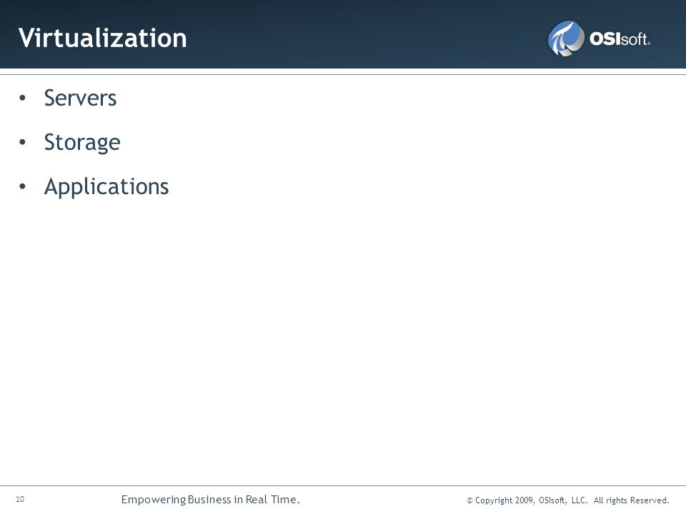 10 Empowering Business in Real Time. © Copyright 2009, OSIsoft, LLC. All rights Reserved. Virtualization Servers Storage Applications