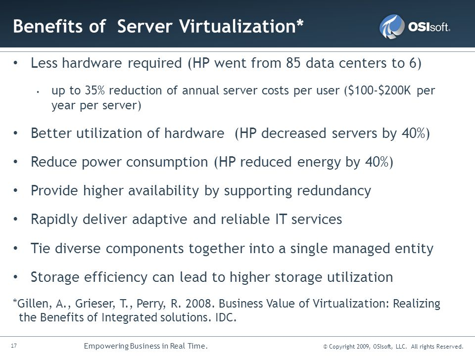17 Empowering Business in Real Time. © Copyright 2009, OSIsoft, LLC. All rights Reserved. Benefits of Server Virtualization* Less hardware required (H