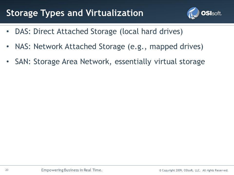 20 Empowering Business in Real Time. © Copyright 2009, OSIsoft, LLC. All rights Reserved. Storage Types and Virtualization DAS: Direct Attached Storag