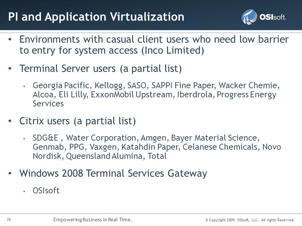 28 Empowering Business in Real Time. © Copyright 2009, OSIsoft, LLC. All rights Reserved. PI and Application Virtualization Environments with casual c