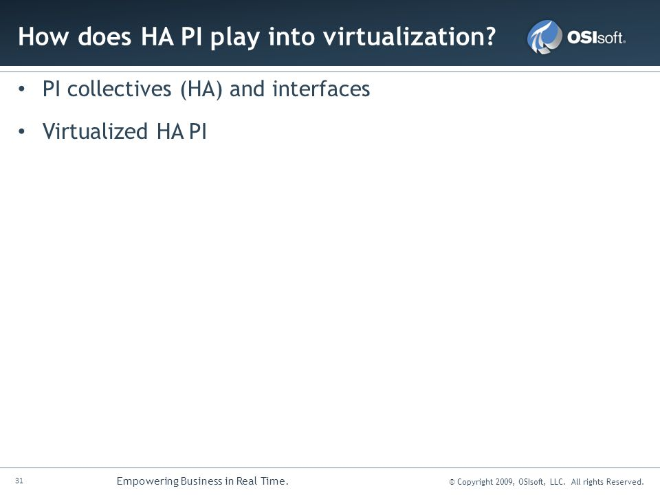 31 Empowering Business in Real Time. © Copyright 2009, OSIsoft, LLC. All rights Reserved. How does HA PI play into virtualization? PI collectives (HA)