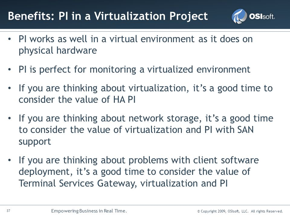 37 Empowering Business in Real Time. © Copyright 2009, OSIsoft, LLC. All rights Reserved. Benefits: PI in a Virtualization Project PI works as well in