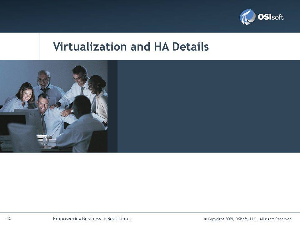 © Copyright 2009, OSIsoft, LLC. All rights Reserved. 42 Empowering Business in Real Time. Virtualization and HA Details