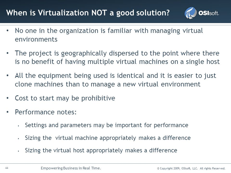 44 Empowering Business in Real Time. © Copyright 2009, OSIsoft, LLC. All rights Reserved. When is Virtualization NOT a good solution? No one in the or