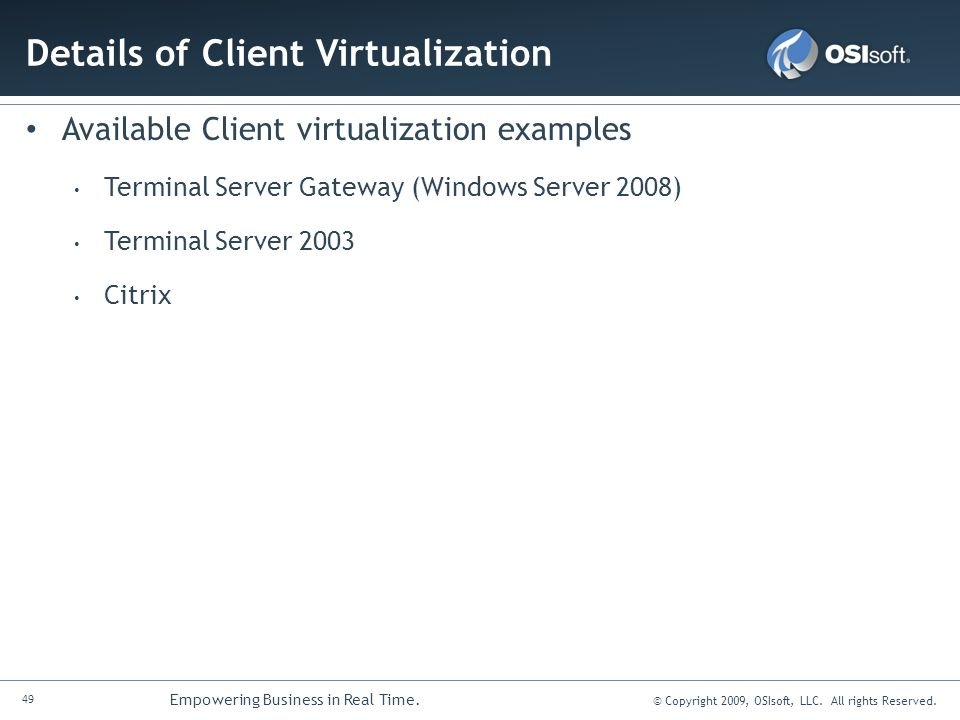 49 Empowering Business in Real Time. © Copyright 2009, OSIsoft, LLC. All rights Reserved. Details of Client Virtualization Available Client virtualiza
