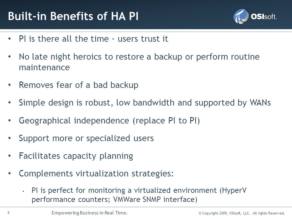 8 Empowering Business in Real Time. © Copyright 2009, OSIsoft, LLC. All rights Reserved. Built-in Benefits of HA PI PI is there all the time – users t